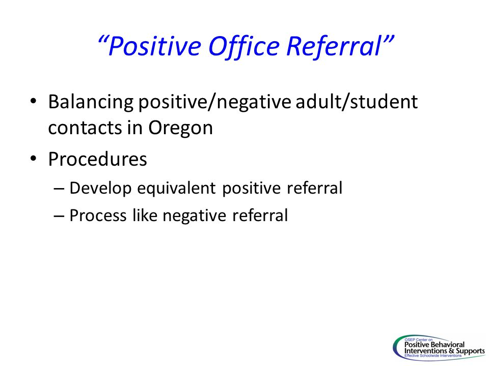 Positive Office Referral Balancing positive/negative adult/student contacts in Oregon Procedures – Develop equivalent positive referral – Process like negative referral
