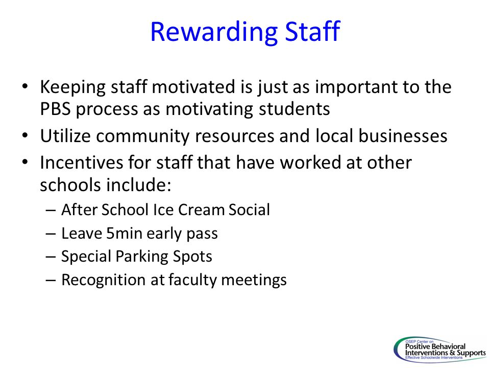 Rewarding Staff Keeping staff motivated is just as important to the PBS process as motivating students Utilize community resources and local businesses Incentives for staff that have worked at other schools include: – After School Ice Cream Social – Leave 5min early pass – Special Parking Spots – Recognition at faculty meetings