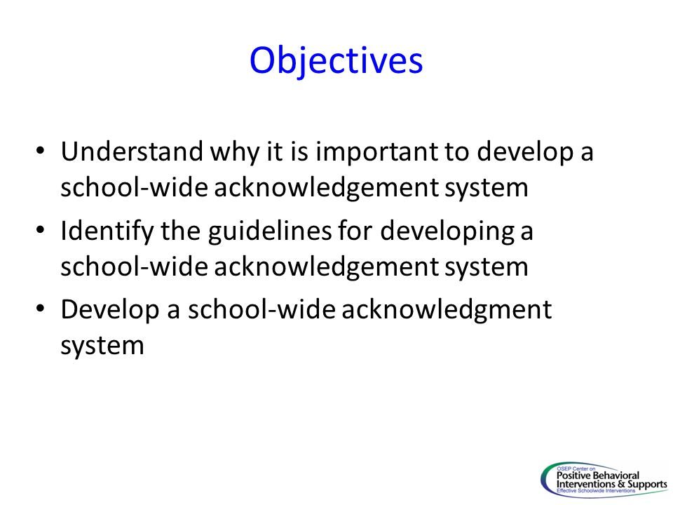 Objectives Understand why it is important to develop a school-wide acknowledgement system Identify the guidelines for developing a school-wide acknowledgement system Develop a school-wide acknowledgment system