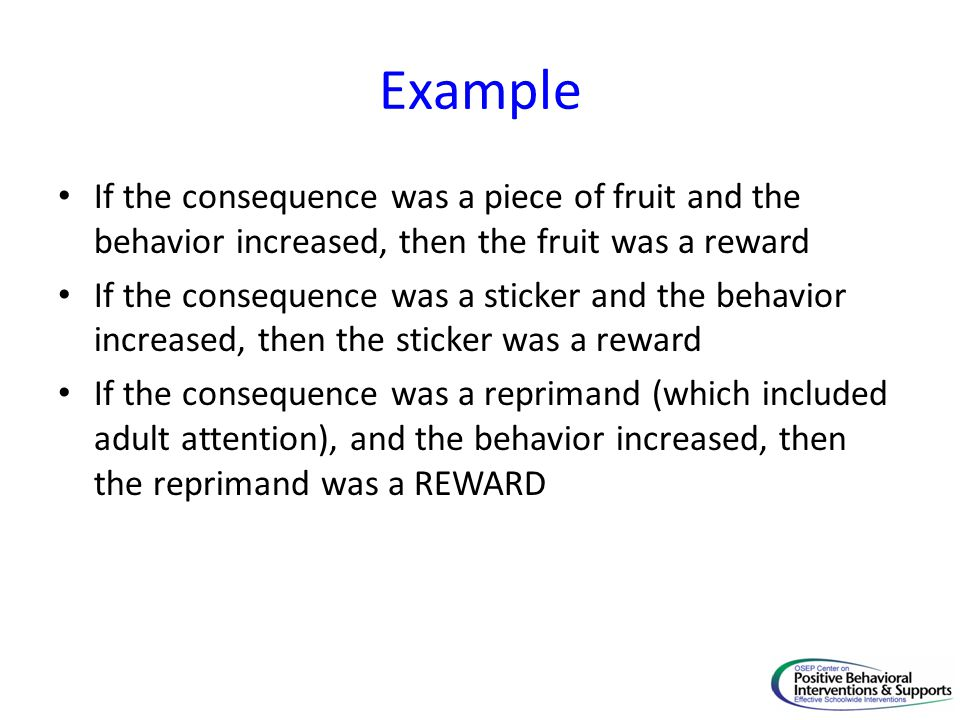Example If the consequence was a piece of fruit and the behavior increased, then the fruit was a reward If the consequence was a sticker and the behavior increased, then the sticker was a reward If the consequence was a reprimand (which included adult attention), and the behavior increased, then the reprimand was a REWARD