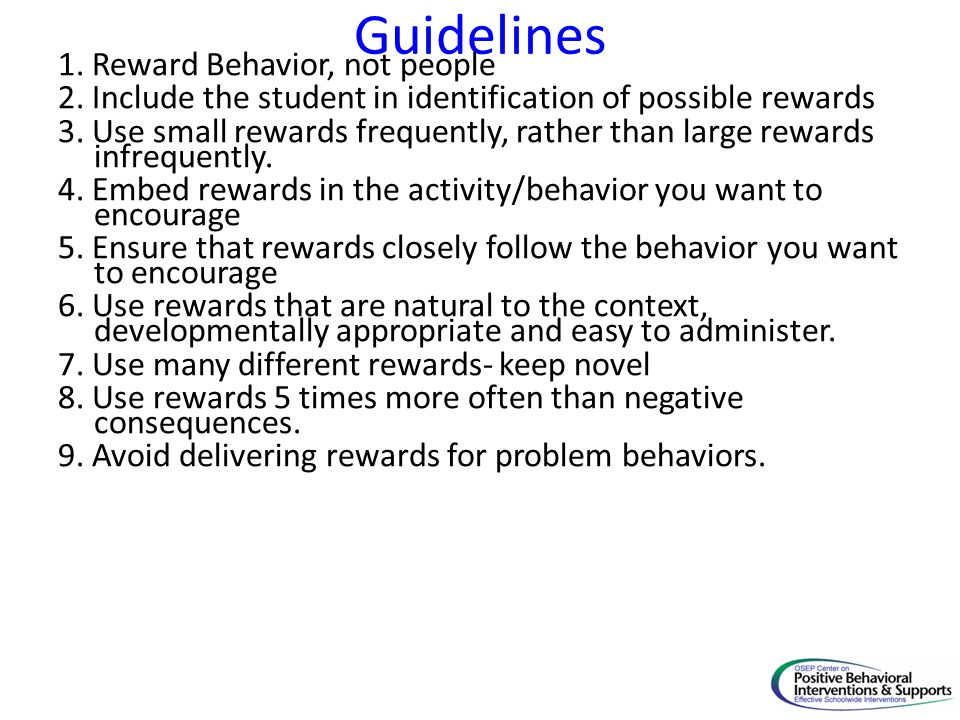 Guidelines 1. Reward Behavior, not people 2. Include the student in identification of possible rewards 3. Use small rewards frequently, rather than la