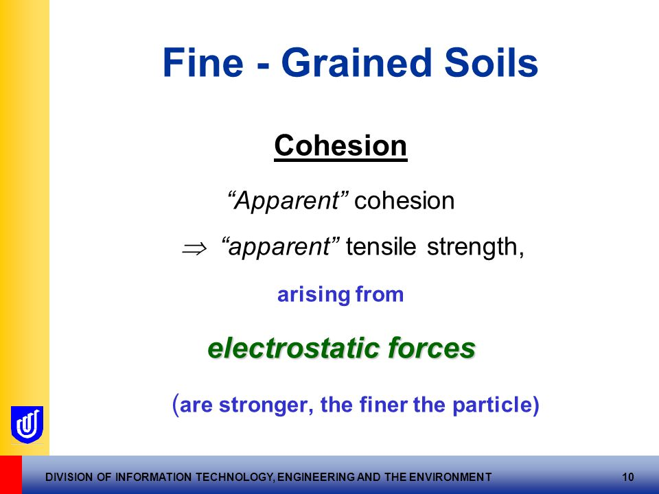 DIVISION OF INFORMATION TECHNOLOGY, ENGINEERING AND THE ENVIRONMENT 10 Fine - Grained Soils Cohesion Apparent cohesion  apparent tensile strength, arising from electrostatic forces ( are stronger, the finer the particle)