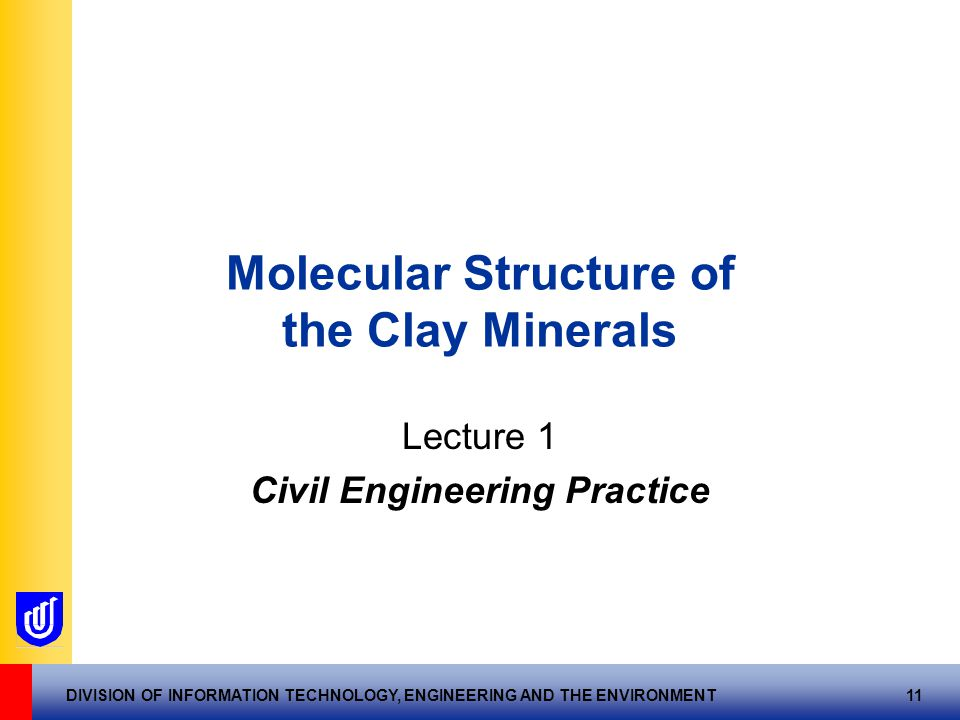 DIVISION OF INFORMATION TECHNOLOGY, ENGINEERING AND THE ENVIRONMENT 11 Molecular Structure of the Clay Minerals Lecture 1 Civil Engineering Practice