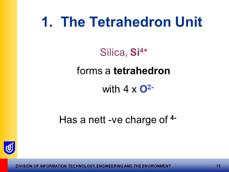 DIVISION OF INFORMATION TECHNOLOGY, ENGINEERING AND THE ENVIRONMENT 13 1. The Tetrahedron Unit Silica, Si 4+ forms a tetrahedron with 4 x O 2- Has a n