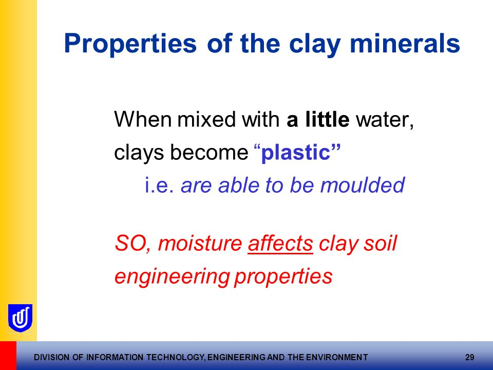 """DIVISION OF INFORMATION TECHNOLOGY, ENGINEERING AND THE ENVIRONMENT 29 Properties of the clay minerals When mixed with a little water, clays become """"p"""