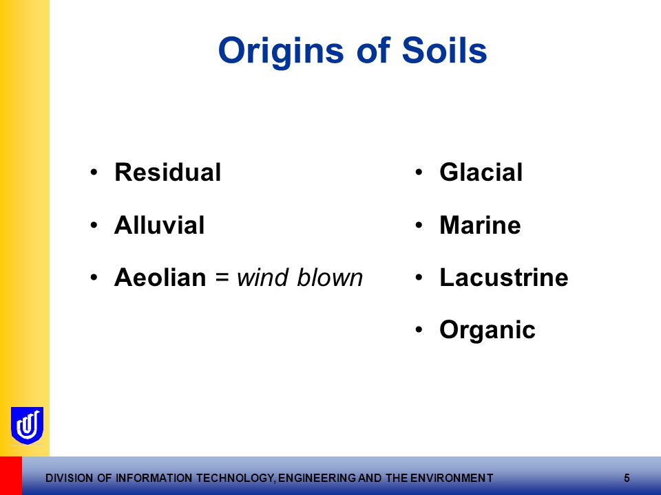 DIVISION OF INFORMATION TECHNOLOGY, ENGINEERING AND THE ENVIRONMENT 5 Origins of Soils Residual Alluvial Aeolian = wind blown Glacial Marine Lacustrine Organic