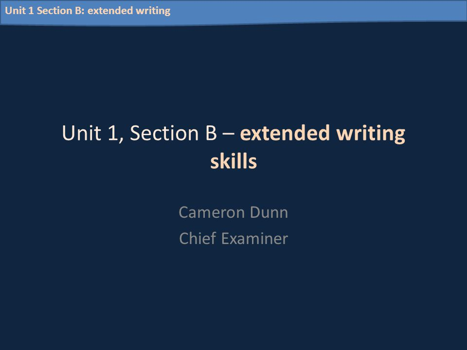 Unit 1 Section B: extended writing Unit 1, Section B – extended writing skills Cameron Dunn Chief Examiner