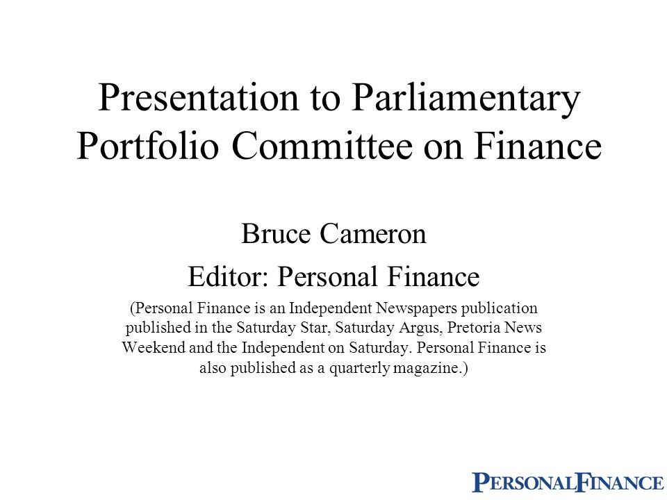Presentation to Parliamentary Portfolio Committee on Finance Bruce Cameron Editor: Personal Finance (Personal Finance is an Independent Newspapers publication published in the Saturday Star, Saturday Argus, Pretoria News Weekend and the Independent on Saturday.