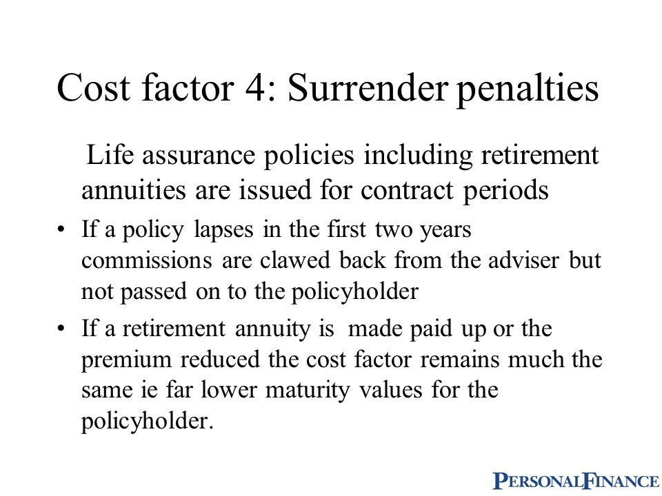 Cost factor 4: Surrender penalties Life assurance policies including retirement annuities are issued for contract periods If a policy lapses in the first two years commissions are clawed back from the adviser but not passed on to the policyholder If a retirement annuity is made paid up or the premium reduced the cost factor remains much the same ie far lower maturity values for the policyholder.
