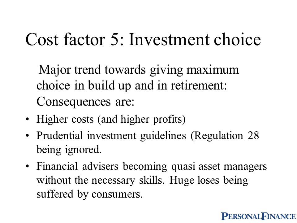 Cost factor 5: Investment choice Major trend towards giving maximum choice in build up and in retirement: Consequences are: Higher costs (and higher profits) Prudential investment guidelines (Regulation 28 being ignored.
