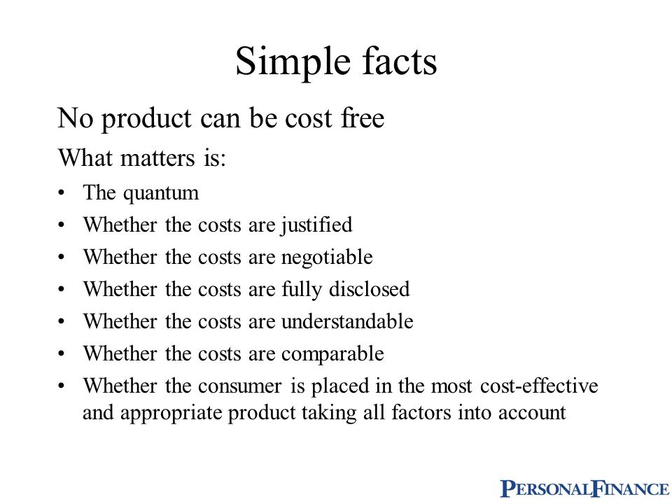 Simple facts No product can be cost free What matters is: The quantum Whether the costs are justified Whether the costs are negotiable Whether the costs are fully disclosed Whether the costs are understandable Whether the costs are comparable Whether the consumer is placed in the most cost-effective and appropriate product taking all factors into account
