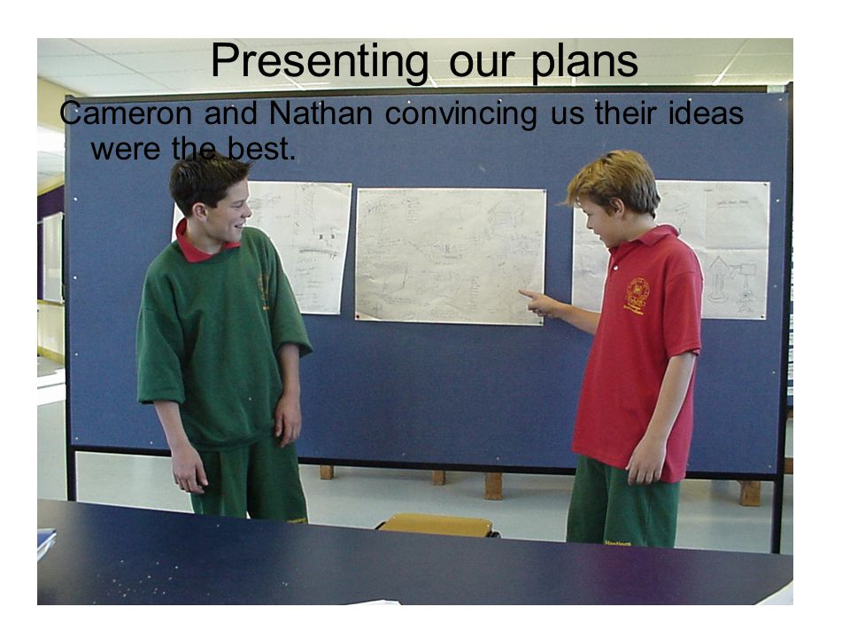 Presenting our plans Cameron and Nathan convincing us their ideas were the best.