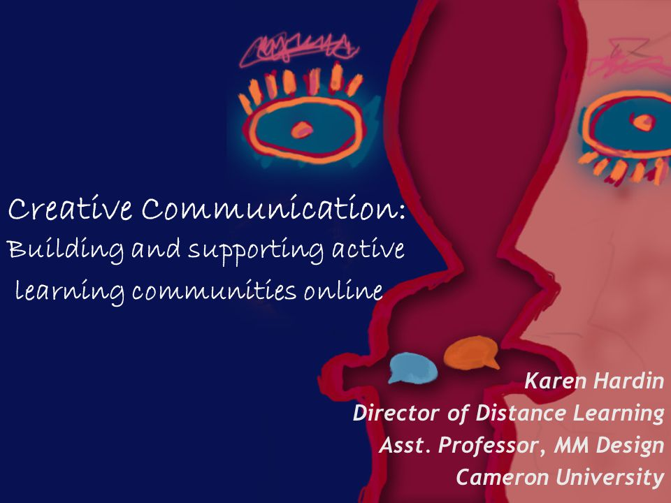 Creative Communication: Building and supporting active learning communities online Karen Hardin Director of Distance Learning Asst.