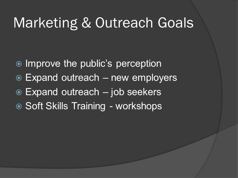 Marketing & Outreach Goals  Improve the public's perception  Expand outreach – new employers  Expand outreach – job seekers  Soft Skills Training - workshops