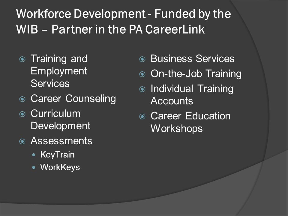 Workforce Development - Funded by the WIB – Partner in the PA CareerLink  Training and Employment Services  Career Counseling  Curriculum Development  Assessments KeyTrain WorkKeys  Business Services  On-the-Job Training  Individual Training Accounts  Career Education Workshops