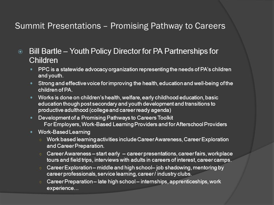 Summit Presentations – Promising Pathway to Careers  Bill Bartle – Youth Policy Director for PA Partnerships for Children PPC is a statewide advocacy organization representing the needs of PA's children and youth.