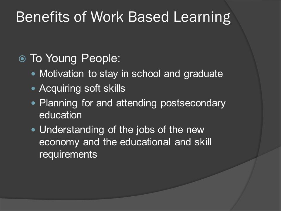 Benefits of Work Based Learning  To Young People: Motivation to stay in school and graduate Acquiring soft skills Planning for and attending postsecondary education Understanding of the jobs of the new economy and the educational and skill requirements