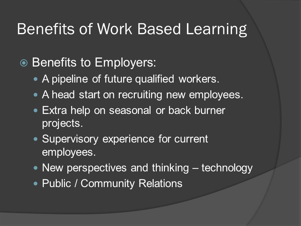Benefits of Work Based Learning  Benefits to Employers: A pipeline of future qualified workers.