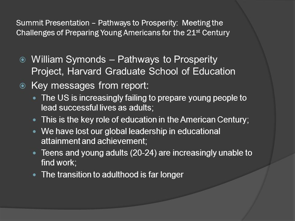 Summit Presentation – Pathways to Prosperity: Meeting the Challenges of Preparing Young Americans for the 21 st Century  William Symonds – Pathways to Prosperity Project, Harvard Graduate School of Education  Key messages from report: The US is increasingly failing to prepare young people to lead successful lives as adults; This is the key role of education in the American Century; We have lost our global leadership in educational attainment and achievement; Teens and young adults (20-24) are increasingly unable to find work; The transition to adulthood is far longer