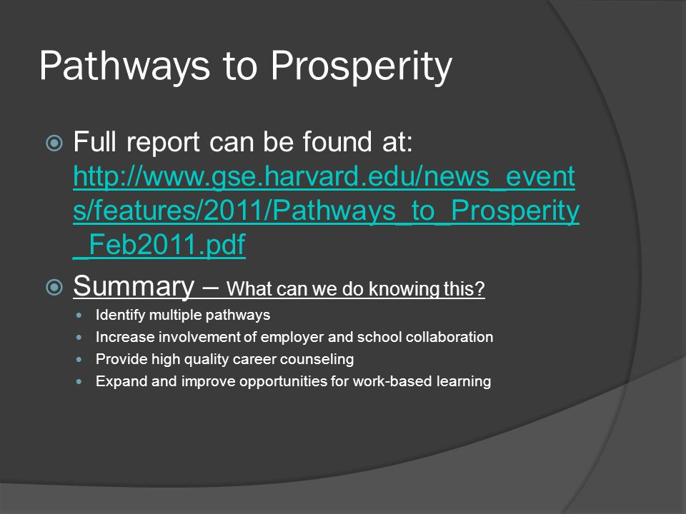 Pathways to Prosperity  Full report can be found at: http://www.gse.harvard.edu/news_event s/features/2011/Pathways_to_Prosperity _Feb2011.pdf http://www.gse.harvard.edu/news_event s/features/2011/Pathways_to_Prosperity _Feb2011.pdf  Summary – What can we do knowing this.