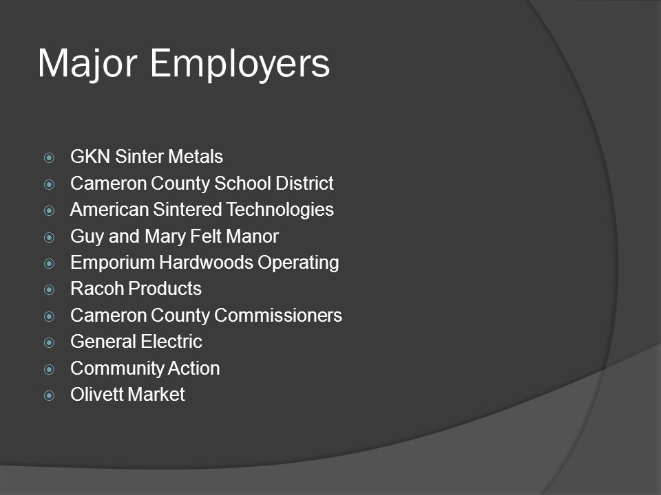 Major Employers  GKN Sinter Metals  Cameron County School District  American Sintered Technologies  Guy and Mary Felt Manor  Emporium Hardwoods Operating  Racoh Products  Cameron County Commissioners  General Electric  Community Action  Olivett Market