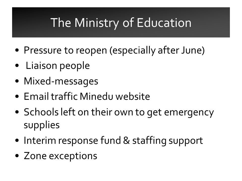 Pressure to reopen (especially after June) Liaison people Mixed-messages Email traffic Minedu website Schools left on their own to get emergency supplies Interim response fund & staffing support Zone exceptions The Ministry of Education