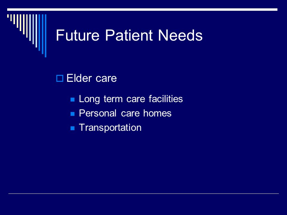 Future Patient Needs  Elder care Long term care facilities Personal care homes Transportation