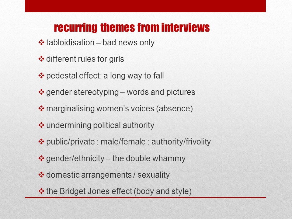 key themes from interviews  tabloidisation – bad news only  different rules for girls  pedestal effect: a long way to fall  gender stereotyping –