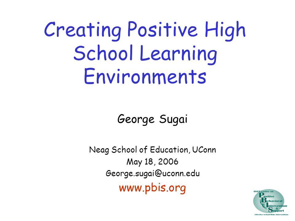 Creating Positive High School Learning Environments George Sugai Neag School of Education, UConn May 18, 2006 George.sugai@uconn.edu www.pbis.org
