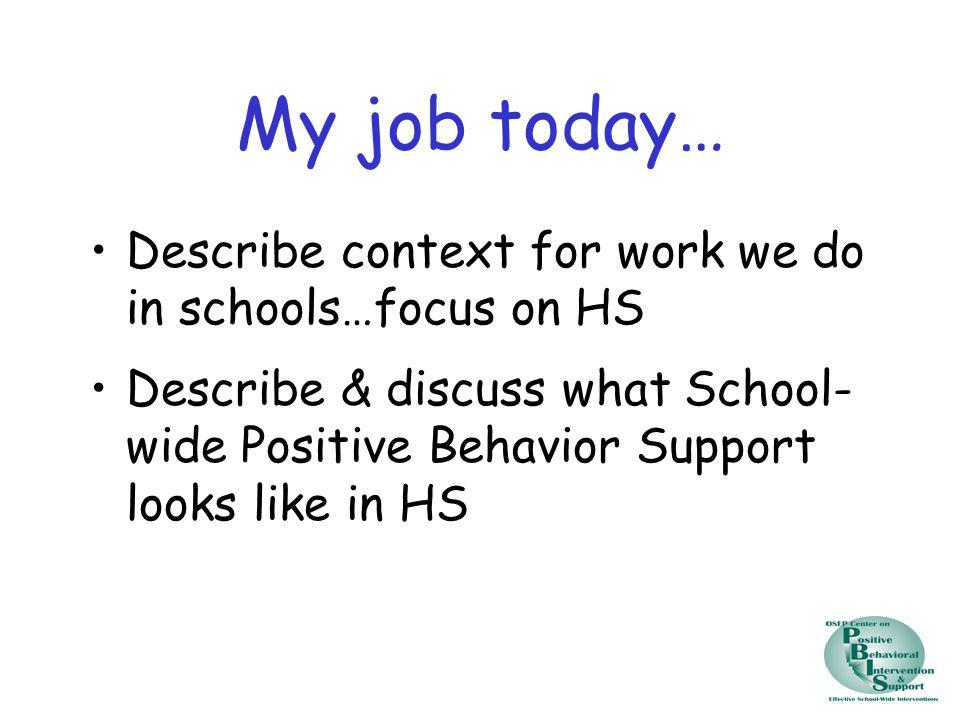 My job today… Describe context for work we do in schools…focus on HS Describe & discuss what School- wide Positive Behavior Support looks like in HS