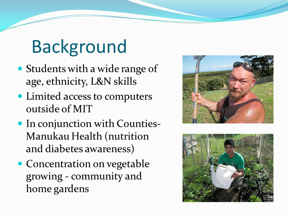 Background Students with a wide range of age, ethnicity, L&N skills Limited access to computers outside of MIT In conjunction with Counties- Manukau Health (nutrition and diabetes awareness) Concentration on vegetable growing - community and home gardens