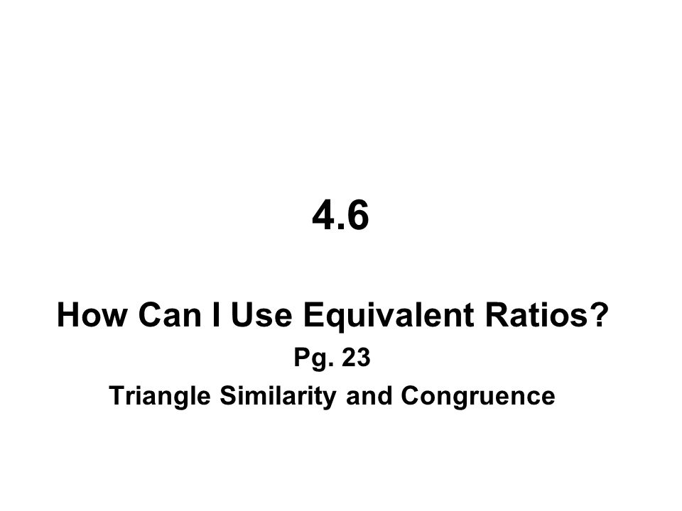 4.6 – How Can I Use Equivalent Ratios?__ Triangle Similarity and Congruence By looking at side ratios and at angles, you are now able to determine whether two figures are similar.