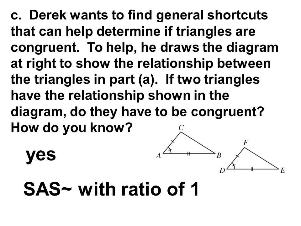 c. Derek wants to find general shortcuts that can help determine if triangles are congruent. To help, he draws the diagram at right to show the relati