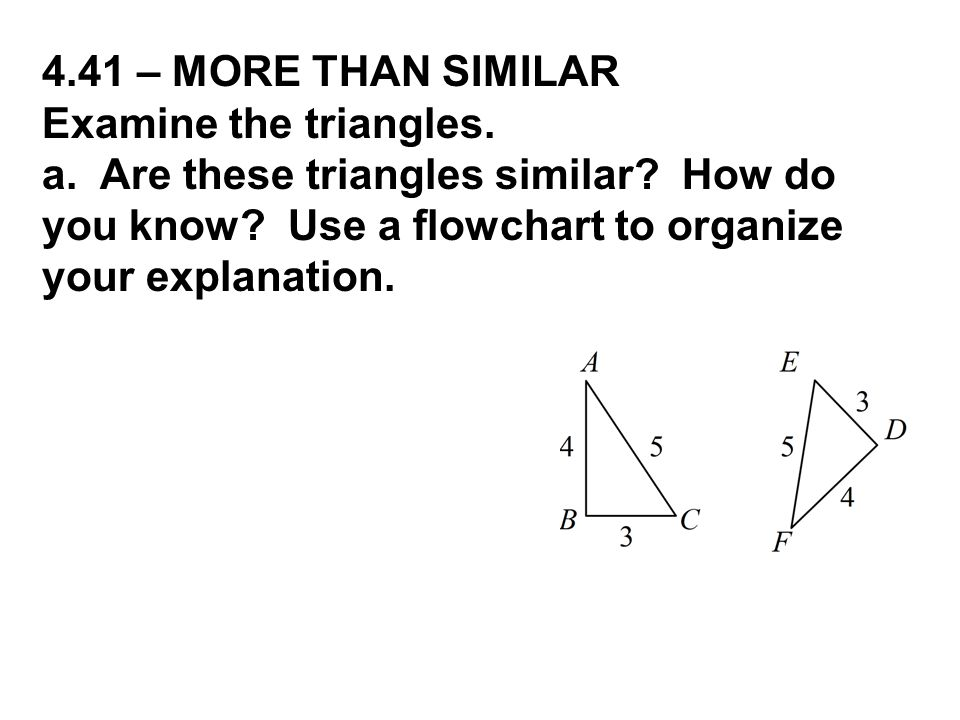 4.41 – MORE THAN SIMILAR Examine the triangles. a. Are these triangles similar? How do you know? Use a flowchart to organize your explanation.
