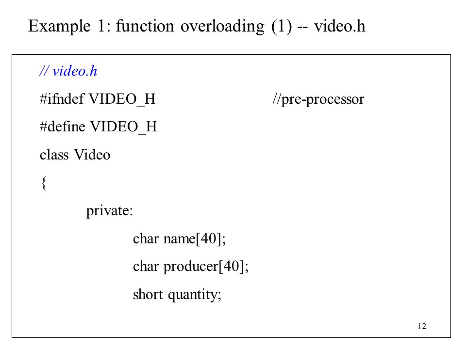 12 Example 1: function overloading (1) -- video.h // video.h #ifndef VIDEO_H//pre-processor #define VIDEO_H class Video { private: char name[40]; char producer[40]; short quantity;