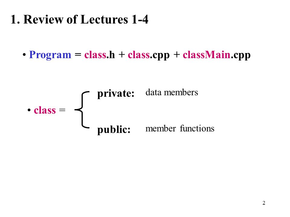 2 1. Review of Lectures 1-4 Program = class.h + class.cpp + classMain.cpp class = private: public: data members member functions