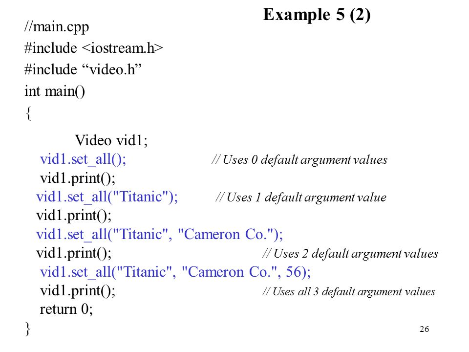 26 //main.cpp #include #include video.h int main() { Video vid1; vid1.set_all(); // Uses 0 default argument values vid1.print(); vid1.set_all( Titanic ); // Uses 1 default argument value vid1.print(); vid1.set_all( Titanic , Cameron Co. ); vid1.print(); // Uses 2 default argument values vid1.set_all( Titanic , Cameron Co. , 56); vid1.print(); // Uses all 3 default argument values return 0; } Example 5 (2)