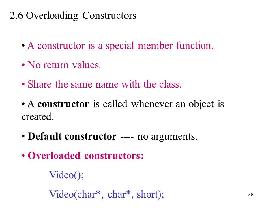 28 2.6 Overloading Constructors A constructor is a special member function. No return values. Share the same name with the class. A constructor is cal
