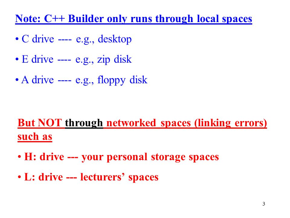3 Note: C++ Builder only runs through local spaces C drive ---- e.g., desktop E drive ---- e.g., zip disk A drive ---- e.g., floppy disk But NOT through networked spaces (linking errors) such as H: drive --- your personal storage spaces L: drive --- lecturers' spaces