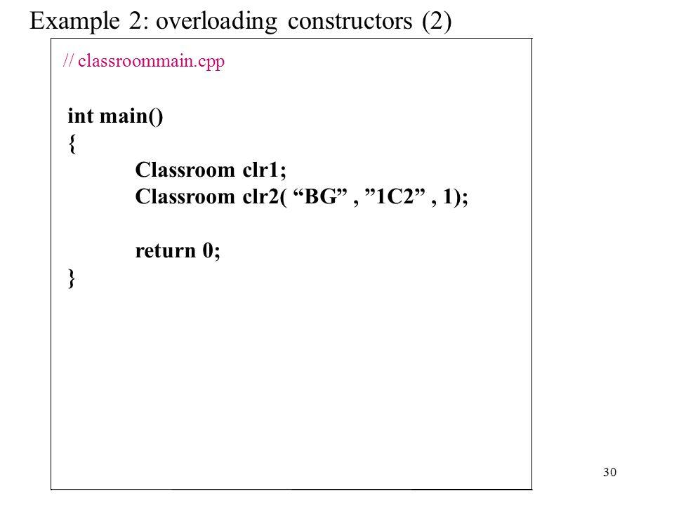 30 Example 2: overloading constructors (2) int main() { Classroom clr1; Classroom clr2( BG , 1C2 , 1); return 0; } // classroommain.cpp