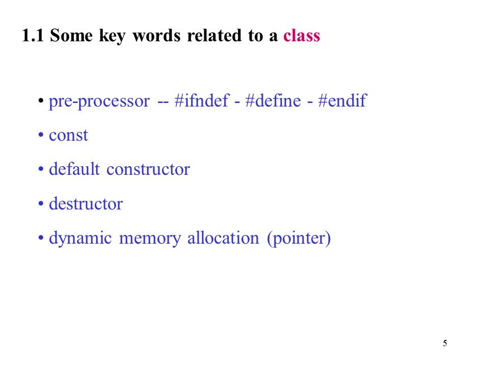5 1.1 Some key words related to a class pre-processor -- #ifndef - #define - #endif const default constructor destructor dynamic memory allocation (pointer)