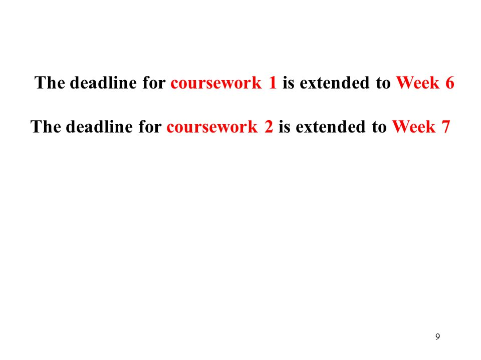 9 The deadline for coursework 2 is extended to Week 7 The deadline for coursework 1 is extended to Week 6