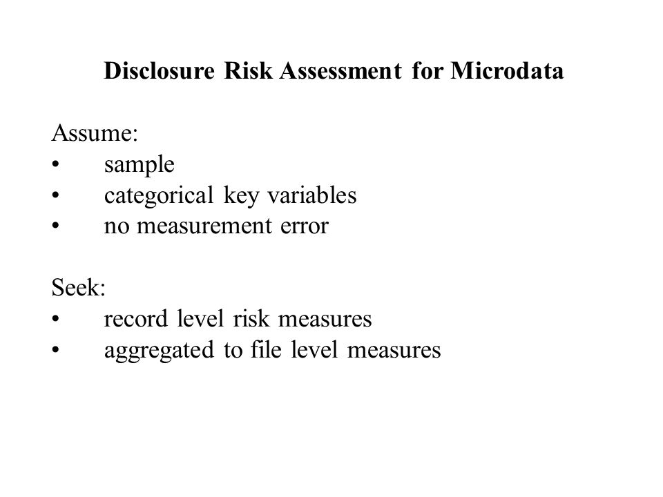 Disclosure Risk Assessment for Microdata Assume: sample categorical key variables no measurement error Seek: record level risk measures aggregated to file level measures