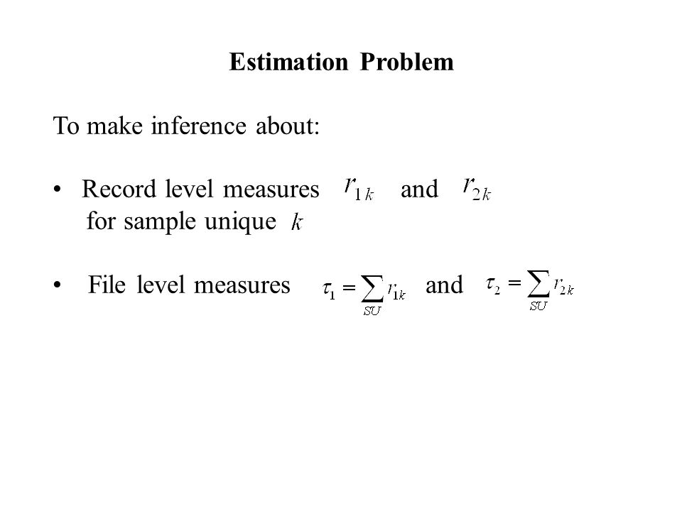 Estimation Problem To make inference about: Record level measures and for sample unique File level measures and