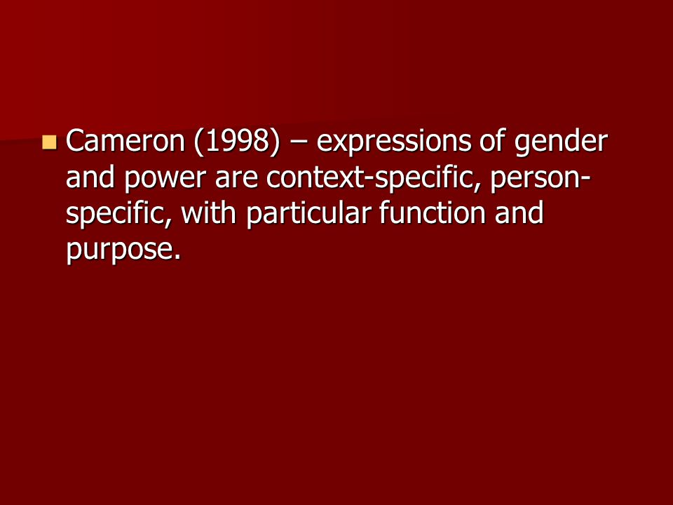 Cameron (1998) – expressions of gender and power are context-specific, person- specific, with particular function and purpose.