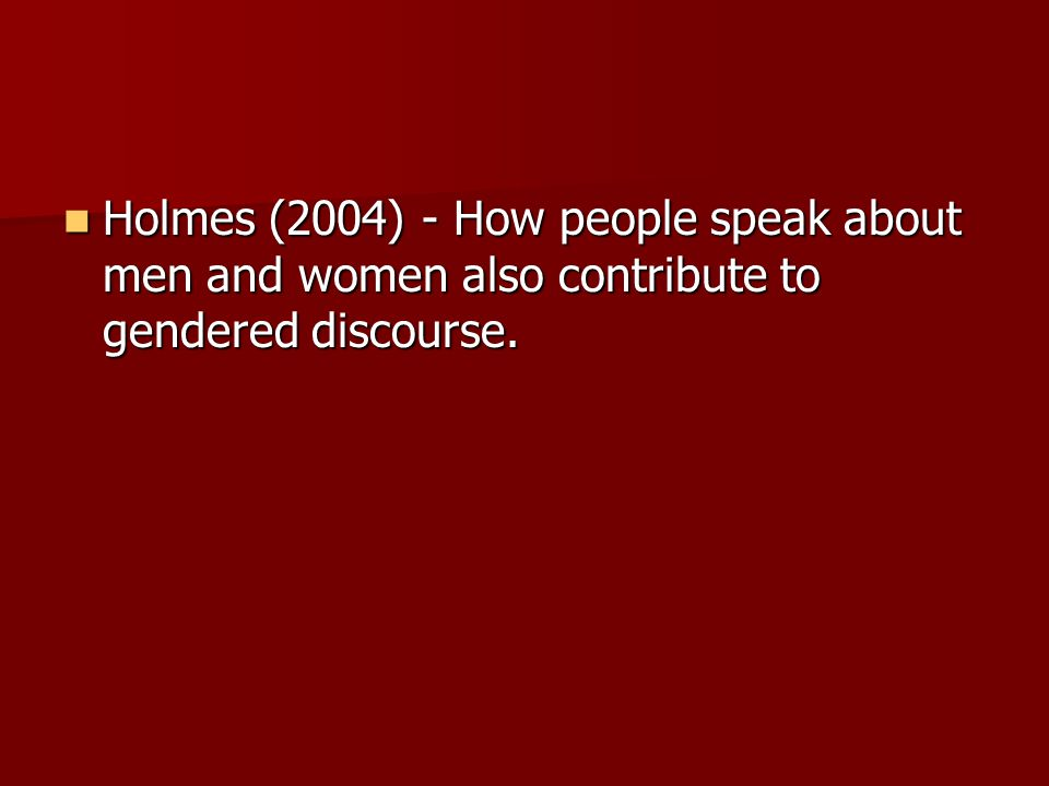 Holmes (2004) - How people speak about men and women also contribute to gendered discourse.