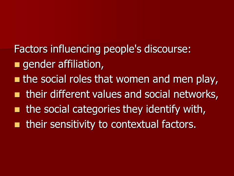 Factors influencing people s discourse: gender affiliation, gender affiliation, the social roles that women and men play, the social roles that women and men play, their different values and social networks, their different values and social networks, the social categories they identify with, the social categories they identify with, their sensitivity to contextual factors.