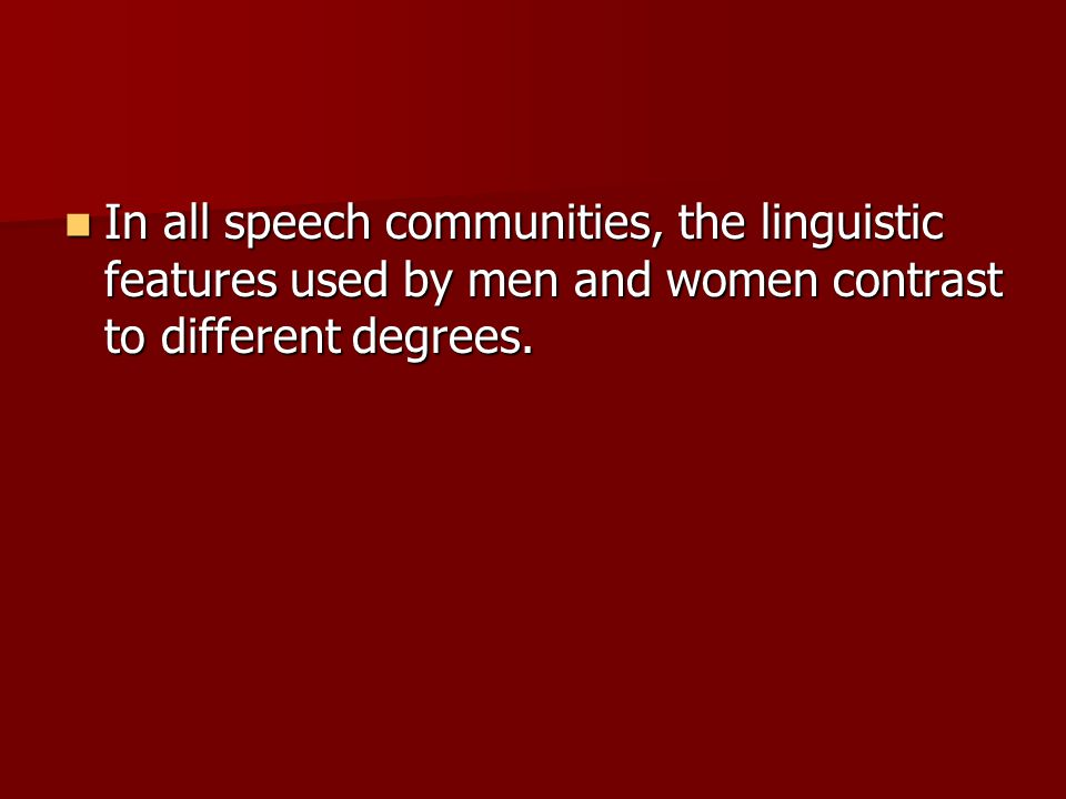 In all speech communities, the linguistic features used by men and women contrast to different degrees.