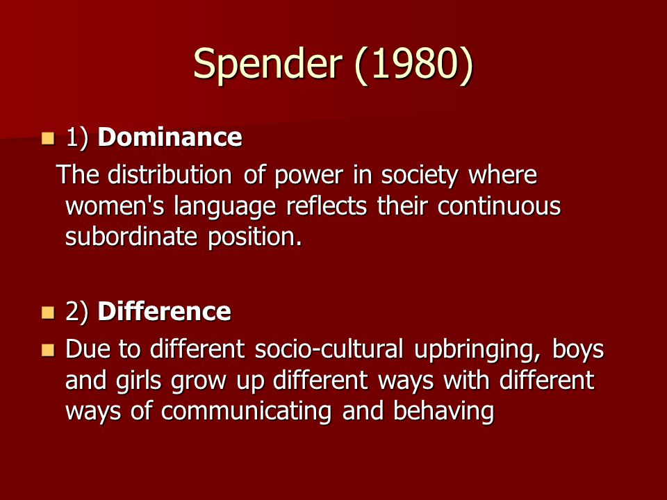 Spender (1980) 1) Dominance 1) Dominance The distribution of power in society where women s language reflects their continuous subordinate position.