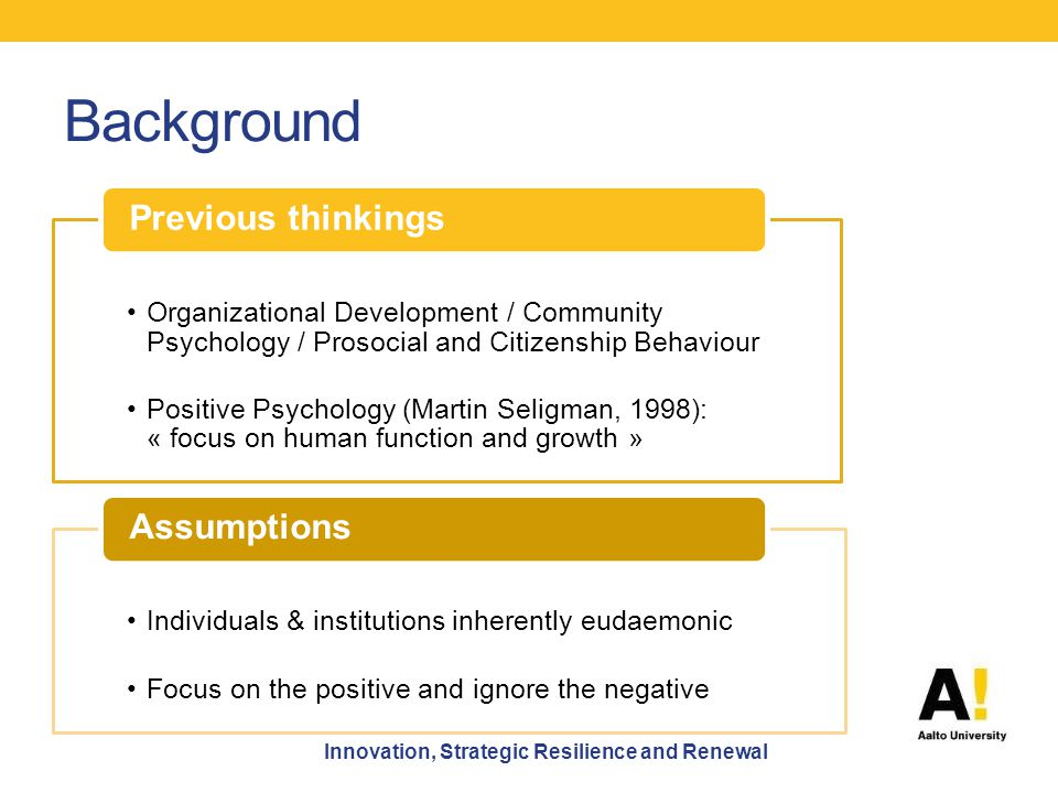 Background Organizational Development / Community Psychology / Prosocial and Citizenship Behaviour Positive Psychology (Martin Seligman, 1998): « focus on human function and growth » Previous thinkings Individuals & institutions inherently eudaemonic Focus on the positive and ignore the negative Assumptions Innovation, Strategic Resilience and Renewal